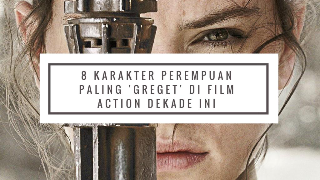 8 Karakter Perempuan Paling 'Greget' di Film Action Dekade Ini