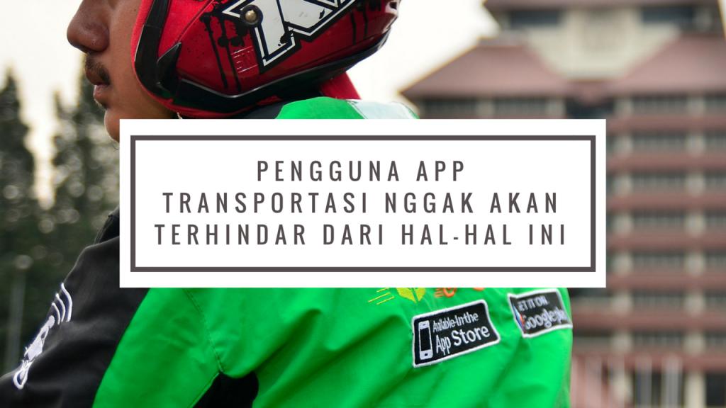 Pengguna App Transportasi Nggak Akan Terhindar dari Hal-hal Ini