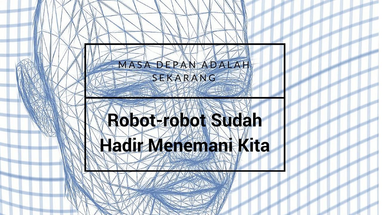 Masa Depan Adalah Sekarang: Robot-robot Sudah Hadir Menemani Kita