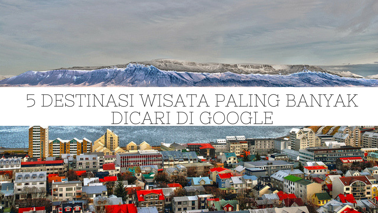 5 Destinasi Wisata yang Paling Banyak Dicari di Google Tahun 2016