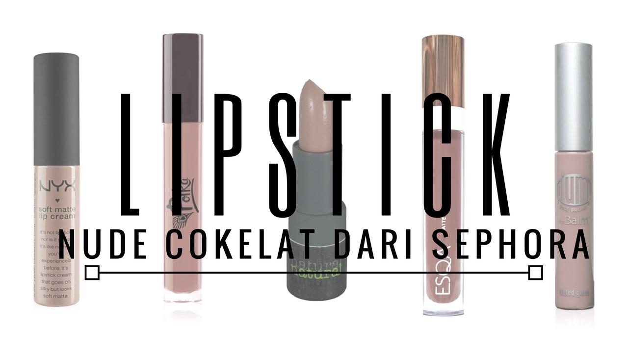 10 Lipstik Nude & Dark Chocolate dari Sephora Yang Wajib Kamu Coba