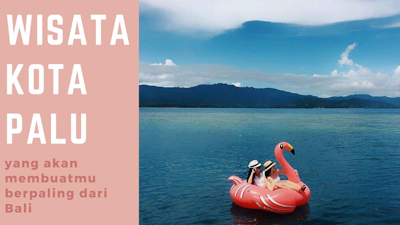 8 Wisata Kota Palu yang Akan Membuatmu Berpindah Hati dari Bali