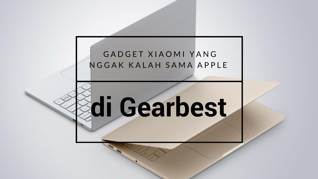 6 Gadget XiaoMi dari Gearbest Ini Bisa Saingin Apple
