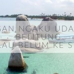 7 Bukti Kamu Udah Pernah ke Provinsi Bangka Belitung