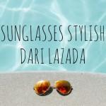 10 Sunglasses Stylish dari Lazada Buat Liburan Akhir Tahunmu