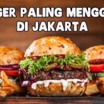 7 Burger di Jakarta yang Super Menggoda Iman
