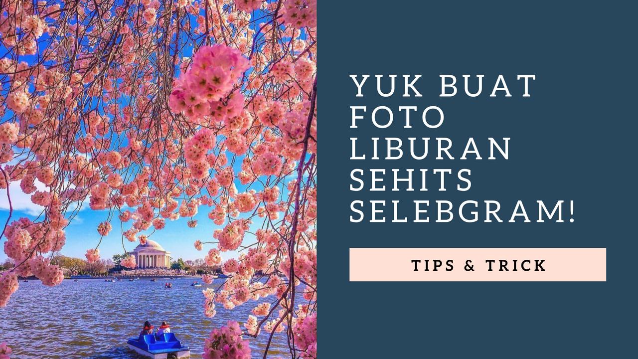 5 Tips Ini Bisa Membuat Foto Liburanmu Sehits Selebgram