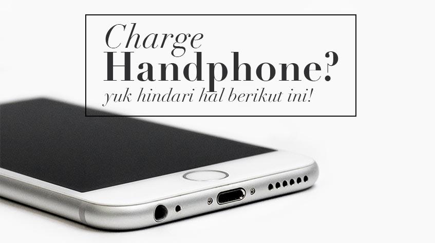 6 Hal yang Wajib Dihindari Saat Lagi Charge HP