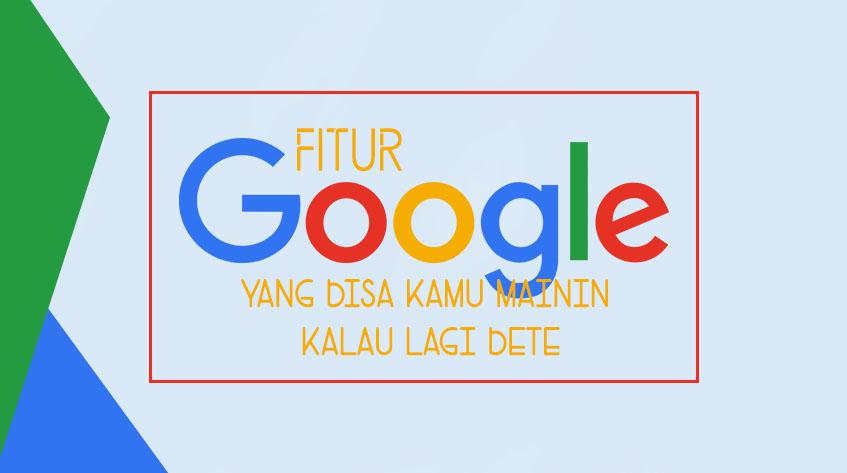 12 Fitur Google yang Bisa Kamu Mainin Kalau Lagi Bete