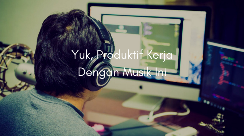 Lebih Produktif Bekerja Dengan 5 Jenis Musik Ini