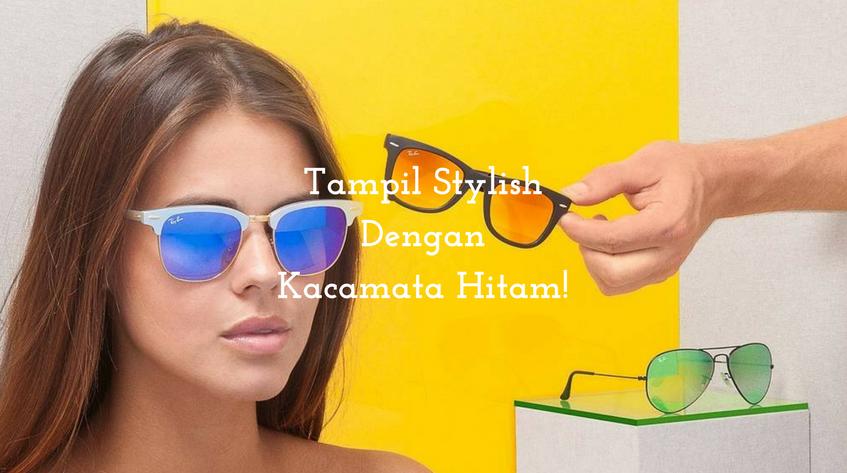 5 Model Kacamata Hitam Ini Bisa Membuat Penampilan Lebih Stylish