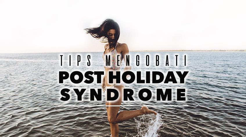 7 Hal yang Bisa Mengobati Post Holiday Syndromemu