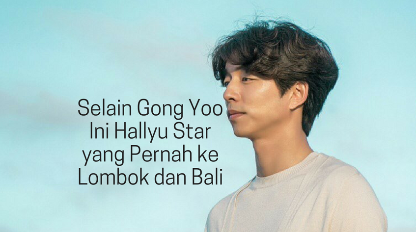 Bukan Cuma Gong Yoo 8 Artis Korea Ini Juga Pernah Liburan Ke Lombok dan Bali
