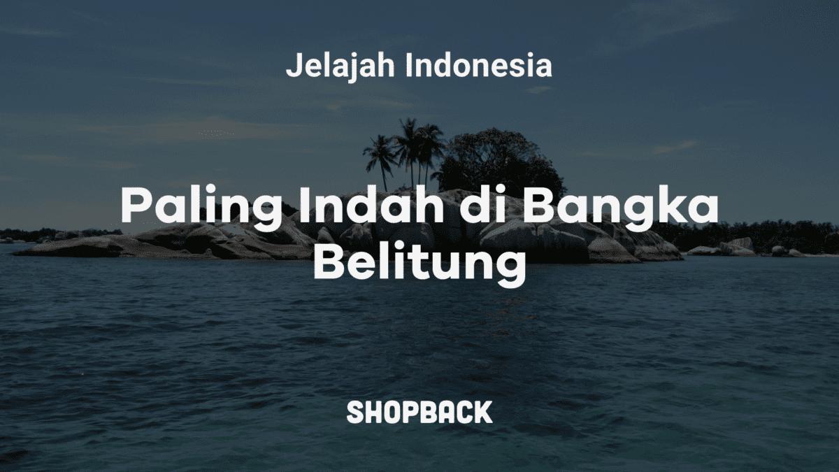 12 Destinasi Wisata Bangka Belitung: Eksplor Pantai, Danau, Hingga Hutan!