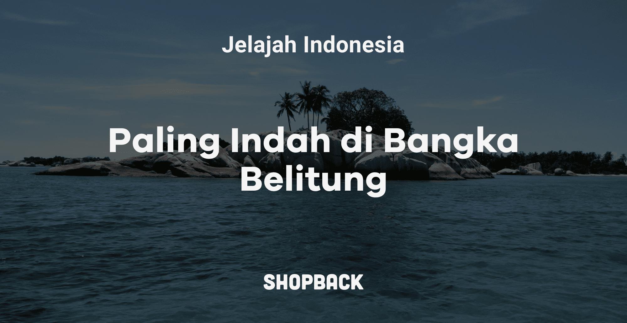 12 Destinasi Wisata Bangka Belitung Eksplor Pantai Danau