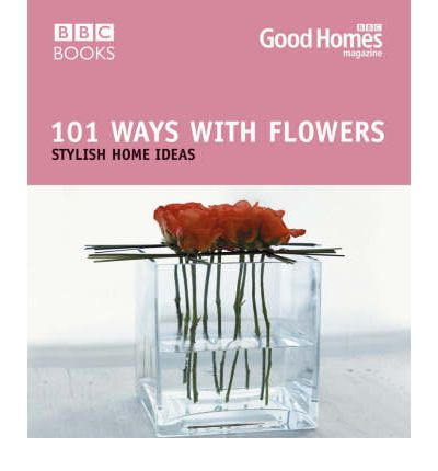 101 Ways with Flowers Good Homes Magazines