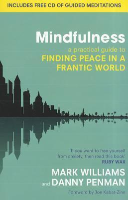 Mindfulness : A practical guide to finding peace in a frantic world by J. Mark G. Williams and Dr. Danny Penman